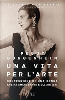 Una vita per l'arte. Confessioni di una donna che ha amato l'arte e gli artisti by Peggy Guggenheim