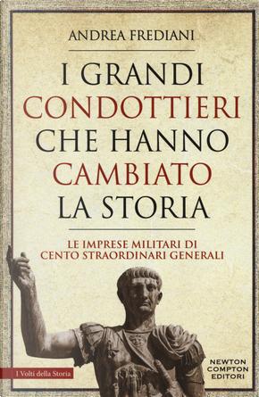 I grandi condottieri che hanno cambiato la storia. Le imprese militari di cento straordinari generali by Andrea Frediani