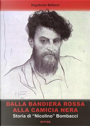 Dalla bandiera rossa alla camicia nera. Storia di «Nicolino» Bombacci by Dagoberto Bellucci