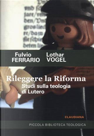 Rileggere la Riforma. Studi sulla teologia di Lutero by Fulvio Ferrario, Lothar Vogel