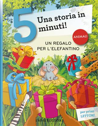 Un regalo per l'elefantino. Una storia in 5 minuti! by Giuditta Campello