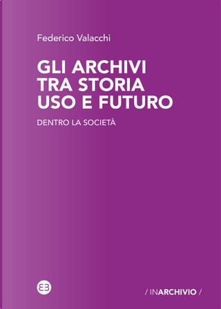 Gli archivi tra storia uso e futuro. Dentro la società by Federico Valacchi