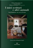 I miei scrittori e altri animali. Santa Maddalena, una casa in Toscana by Beatrice Monti della Corte, François Halard, Michael Cunningham
