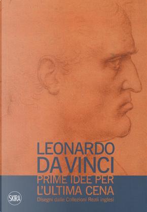 Leonardo da Vinci. Prime idee per l'Ultima cena. Disegni dalle Collezioni Reali inglesi