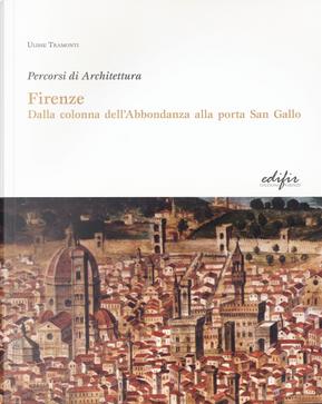 Firenze. Dalla colonna dell'Abbondanza alla porta di San Gallo. Percorsi di architettura by Ulisse Tramonti