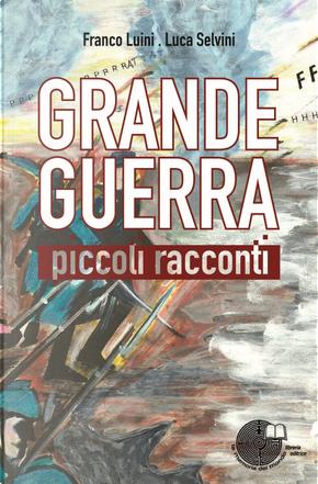 Grande guerra. Piccoli racconti by Franco Luini, Luca Selvini
