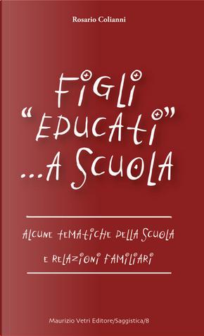 Figli «educati» a scuola. Alcune tematiche della scuola e relazioni familiari by Rosario Colianni