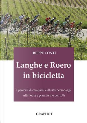 Langhe e Roero in bicicletta. I percorsi di campioni e illustri personaggi, altimetrie e planimetrie per tutti by Beppe Conti