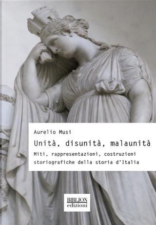Unità, disunità, malaunità. Miti, rappresentazioni, costruzioni storiografiche della storia d'Italia by Aurelio Musi