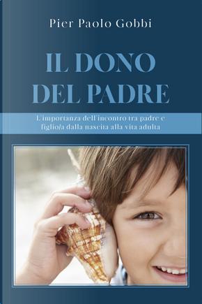 Il dono del padre. L'importanza dell'incontro tra padre e figlio/a, dalla nascita alla vita adulta by Pier Paolo Gobbi