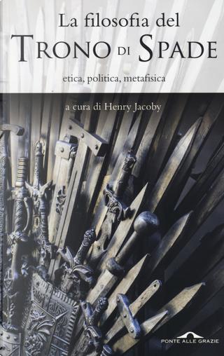 La filosofia del «Trono di spade». Etica, politica, metafisica