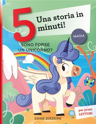 Sono forse un unicorno? Una storia in 5 minuti! by Giuditta Campello