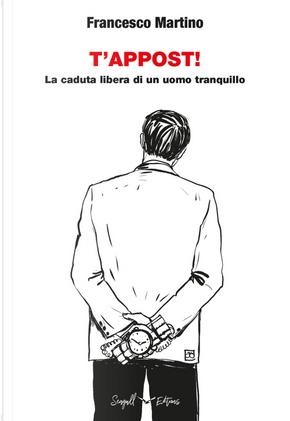 T'appost! La caduta libera di un uomo tranquillo by Francesco Martino