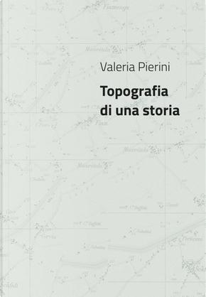 Valeria Pierini. Topografia di una storia. Catalogo della mostra (Foligno, 23 febbraio- 23 marzo 2018) by Alessia Vergari, Carla Capodimonti, Saverio Verini