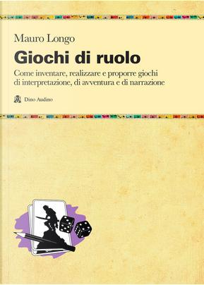 Giochi di ruolo. Come inventare, realizzare e proporre giochi di interpretazione, di avventura e di narrazione by Mauro Longo