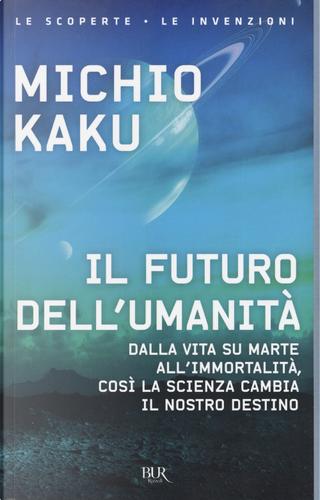 Il futuro dell'umanità. Dalla vita su Marte all'immortalità, così la scienza cambia il nostro destino by Michio Kaku