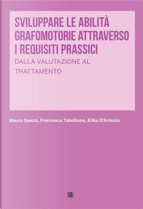 Sviluppare le abilità grafomotorie attraverso i requisiti prassici. Dalla valutazione al trattamento by Erika D'Antonio, Francesca Tabellione, Mauro Spezzi