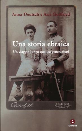 Una storia ebraica. Un viaggio lungo quattro generazioni by Anna Deutsch, Arie Gottfried