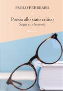 Poesia allo stato critico. Saggi e interventi by Paolo Febbraro