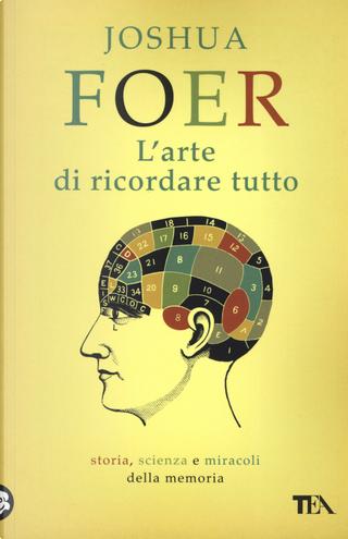 L'arte di ricordare tutto. Storia, scienza e miracoli della memoria by Joshua Foer