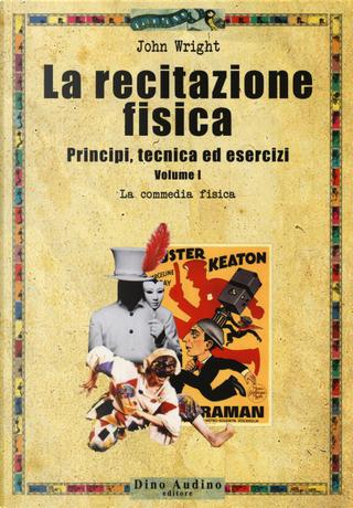 La recitazione fisica. Principi, tecnica ed esercizi. Vol. 1: La commedia fisica by John Wright