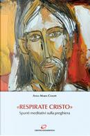 «Respirate Cristo». Spunti meditativi sulla preghiera by Anna Maria Cànopi