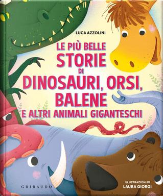 Le più belle storie di dinosauri, orsi, balene e altri animali giganteschi by Luca Azzolini