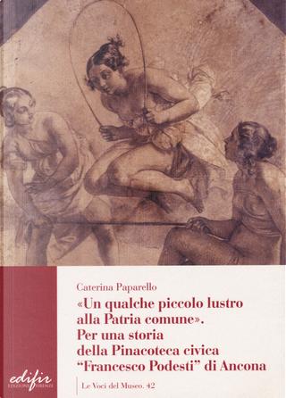 Un qualche piccolo lustro alla patria comune. Per la storia della Pinacoteca civica «Francesco Podesti» di Ancona by Caterina Paparello