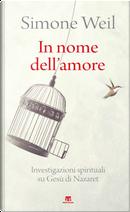 In nome dell'amore. Investigazioni spirituali su Gesù di Nazaret by Simone Weil