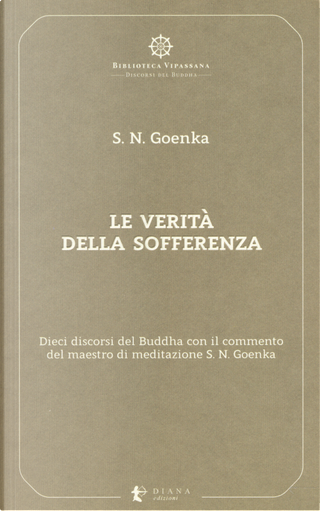 Le verità della sofferenza. Dieci discorsi del Buddha con il commento del maestro di meditazione S. N. Goenka by Satya Narayan Goenka