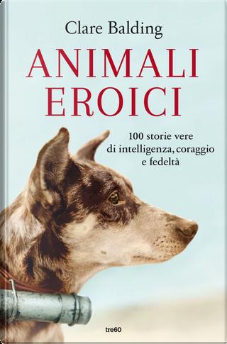 Animali eroici. 100 storie vere di intelligenza, coraggio e fedeltà by Clare Balding
