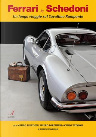 Ferrari by Schedoni. Un lungo viaggio sul Cavallino rampante by Alberto Mantovani, Carlo Tazzioli, Mauro Forghieri, Mauro Schedoni