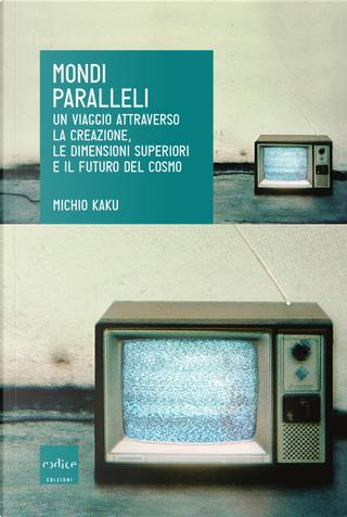 Mondi paralleli. Un viaggio attraverso la creazione, le dimensioni superiori e il futuro del cosmo by Michio Kaku