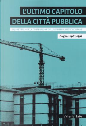 L'ultimo capitolo della città pubblica. I quartieri 167 e la costruzione delle periferie metropolitane. Cagliari 1962-1992 by Valeria Saiu