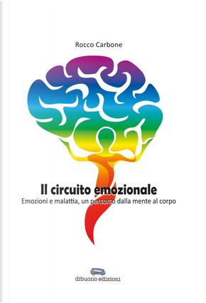 Il circuito emozionale. Emozioni e malattia, un percorso dalla mente al corpo by Rocco Carbone