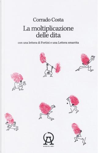 La moltiplicazione delle dita. Con una lettera di Fortini e una lettera smarrita by Corrado Costa