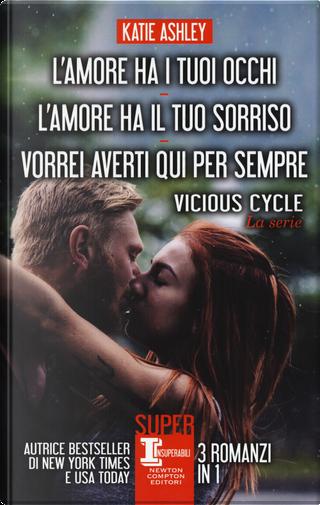 Vicious cycle. La serie: L'amore ha i tuoi occhi-L'amore ha il tuo sorriso-Vorrei averti qui per sempre by Katie Ashley