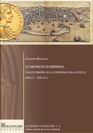 Le monete di Messina dalle origini alla chiusura della zecca (530 a.c.-1676 d.c.) by Giuseppe Ruotolo