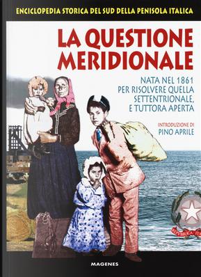 La questione meridionale. Nata nel 1861 per risolvere quella settentrionale, e tuttora aperta. Enciclopedia storica del Sud della penisola italica