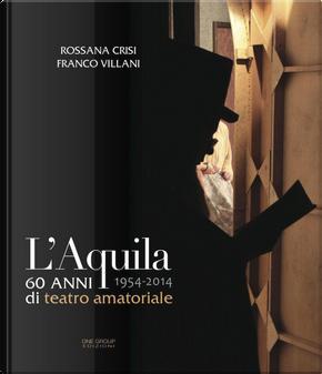 L'Aquila 60 anni di teatro amatoriale 1954-2014 by Franco Villani, Rossana Crisi