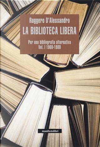 La biblioteca libera. Per una bibliografia alternativa. Vol. 1: 1960-1980 by Ruggero D'Alessandro