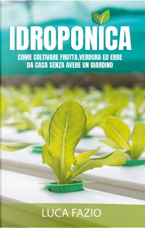 Idroponica. Come coltivare frutta, verdura ed erbe da casa senza avere un giardino by Luca Fazio