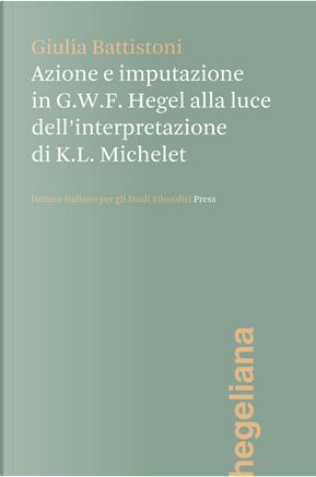 Azione e imputazione in Hegel alla luce dell'interpretazione di Karl Ludwig Michelet by Giulia Battistoni