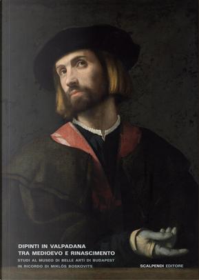 Dipinti in Valpadana tra Medioevo e Rinascimento. Studi al museo di Belle Arti di Budapest in ricordo di Miklós Boskovits