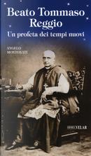 Beato Tommaso Reggio. Un profeta dei tempi nuovi by Angelo Montonati