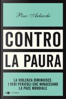 Contro la paura. La violenza diminuisce. I veri pericoli che minacciano la pace mondiale by Pino Arlacchi