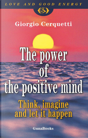 The power of the positive mind. Think, imagine and let it happen by Giorgio Cerquetti