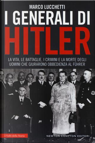 I generali di Hitler. La vita, le battaglie, i crimini e la morte degli uomini che giurarono obbedienza al Führer by Marco Lucchetti