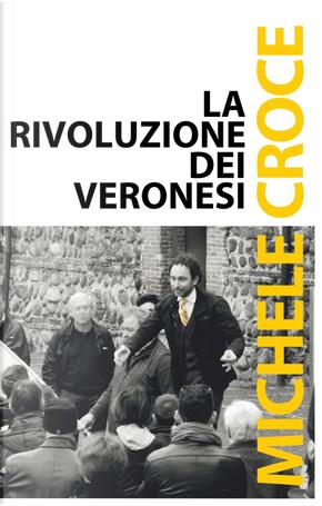 La rivoluzione dei veronesi. Dai professionisti della politica ai cittadini nella politica by Michele Croce