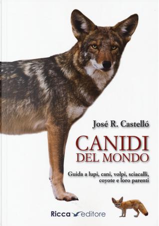 Canidi del mondo. Guida a lupi, cani, volpi, sciacalli, coyote e simili by Jose R. Castello
